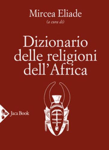 Dizionario delle religioni dell'Africa - M. Eliade | Rochesterscifianimecon.com