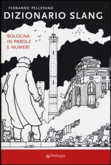Dizionario slang. Bologna in parole e numeri - Fernando Pellerano | Thecosgala.com