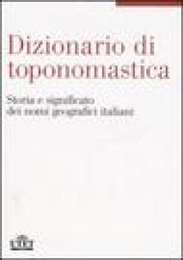 Dizionario di toponomastica storia e significato dei nomi for Nomi dei politici italiani