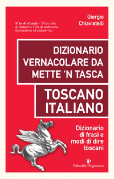 Dizionario vernacolare da mette 'n tasca. Toscano italiano. Dizionario di frasi e modi di dire toscani - Giorgio Chiavistelli pdf epub