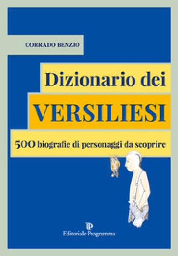 Dizionario dei versiliesi. 500 biografie di personaggi da conoscere - Corrado Benzio |