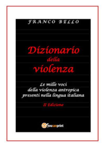 Dizionario della violenza. Le mille voci della violenza antropica presenti nella lingua italiana - Franco Bello |