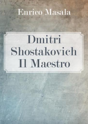 Dmitri Shostakovich. Il maestro - Enrico Masala |