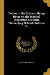 Doctor in the Schools, Being Notes on the Medical Inspection of Public Elementary School Children Un
