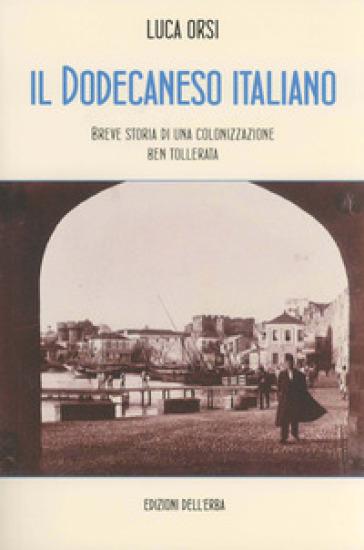 Il Dodecaneso italiano. Breve storia di una colonizzazione ben tollerata - Luca Orsi |