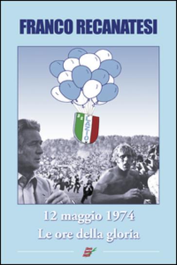 Dodici maggio 1974. Lazio, le ore della gloria - Franco Recanatesi |