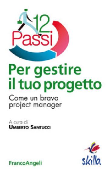 Dodici passi per gestire il tuo progetto. Come un bravo project manager - U. Santucci pdf epub