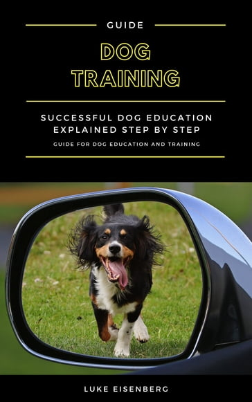 Dog Training: Successful Dog Education Explained Step By Step (Guide For Dog Education And Training)