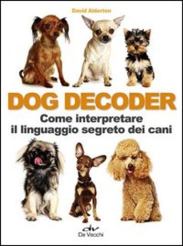 Dog decoder. Come interpretare il linguaggio segreto dei cani - David Alderton |