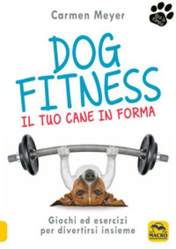 Dog fitness. Il tuo cane in forma - Carmen Meyer   Rochesterscifianimecon.com