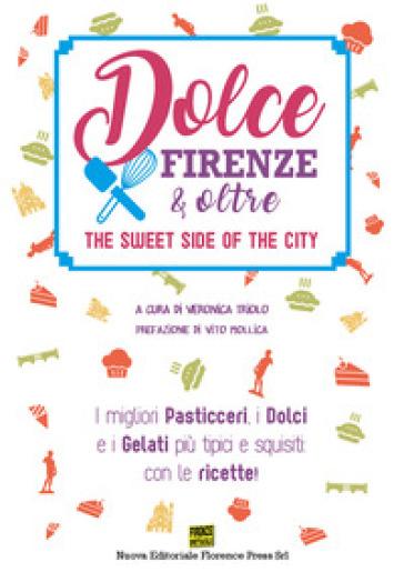 Dolce Firenze & oltre. The sweet side of the city. I migliori pasticceri, i dolci e i gelati più tipici e squisiti: con le ricette - V. Triolo | Rochesterscifianimecon.com