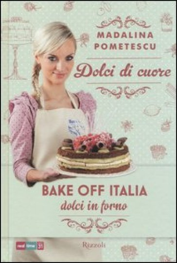 Dolci di cuore. Bake off Italia, dolci in forno - Madalina Pometescu |