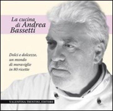 Dolci e dolcezze. Un mondo di meraviglie in 80 ricette - Andrea Bassetti  