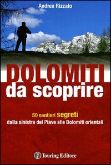 Dolomiti da scoprire. 50 sentieri segreti dalla sinistra del Piave alle Dolomiti orientali. Ediz. illustrata - Andrea Rizzato  