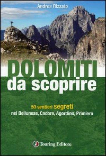 Dolomiti da scoprire. 50 sentieri segreti nel Bellunese, Cadore, Agordino, Primiero - Andrea Rizzato  