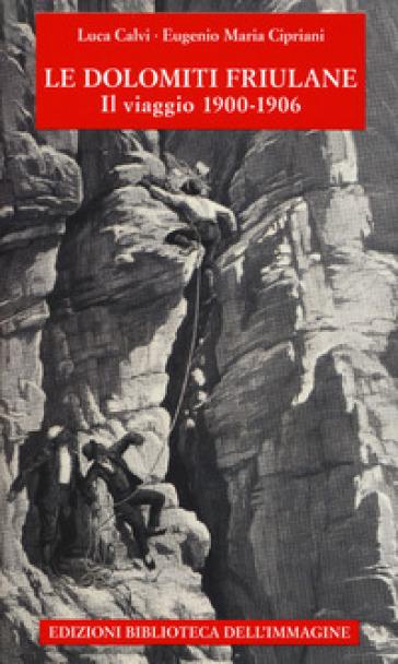 Le Dolomiti friulane. Il viaggio 1900-1906. Con Poster - Luca Calvi |