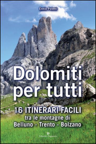 Dolomiti per tutti. 16 itinerari facili tra le montagne di Belluno, Trento, Bolzano - Ennio Poletti |