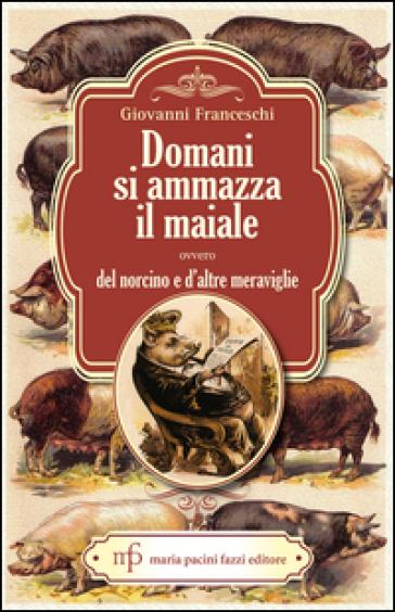 Domani si ammazza il maiale ovvero del Norcino e d'altre meraviglie - Giovanni Franceschi |