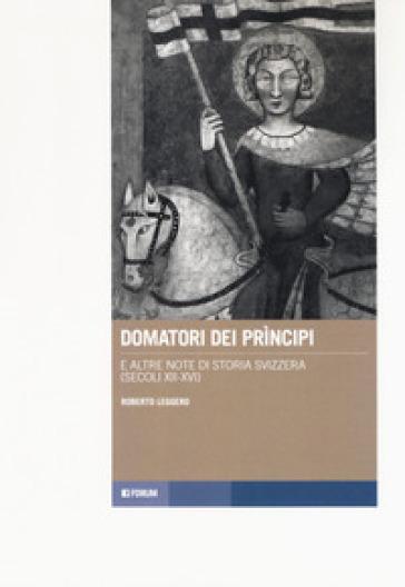 Domatori dei principi e altre note di storia svizzera (secoli XII-XVI) - Roberto Leggero | Thecosgala.com