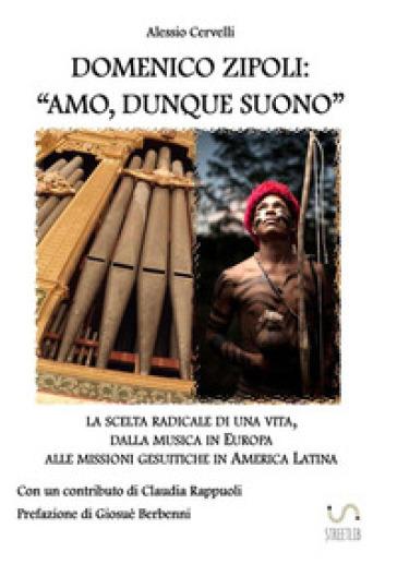 Domenico Zipoli: «amo, dunque suono». La scelta radicale di una vita, dalla musica in Europa alle missioni gesuitiche in America Latina - Alessio Cervelli | Thecosgala.com