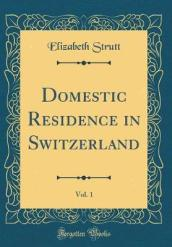 Domestic Residence in Switzerland, Vol. 1 (Classic Reprint)