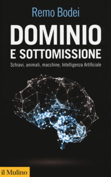 Dominio e sottomissione. Schiavi, animali, macchine, Intelligenza Artificiale - Remo Bodei |
