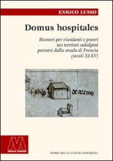 Domus hospitales. Ricoveri per viandanti e poveri nei territori subalpini percorsi dalla strada di Francia (secoli XI-XV) - Enrico Lusso |