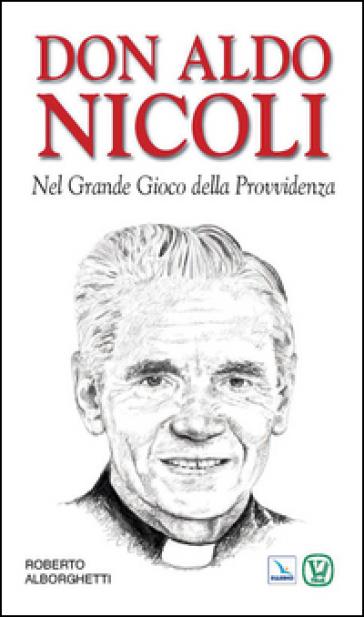 Don Aldo Nicoli. Nel grande gioco della provvidenza - Roberto Alborghetti  
