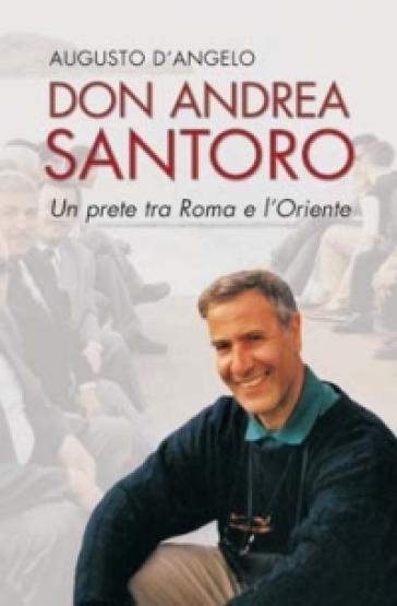 Don Andrea Santoro. Un prete tra Roma e l'Oriente - Augusto D'Angelo | Ericsfund.org