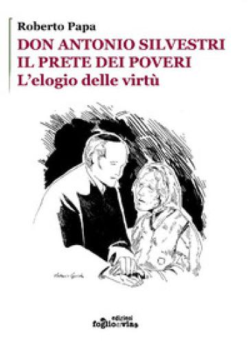 Don Antonio Silvestri. Il prete dei poveri. L'elogio delle virtù - Roberto Papa |