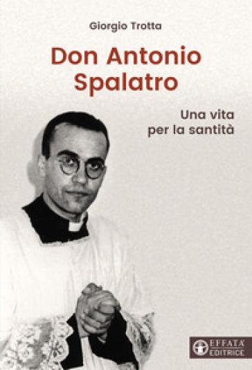 Don Antonio Spalatro. Una vita per la santità - Giorgio Trotta |