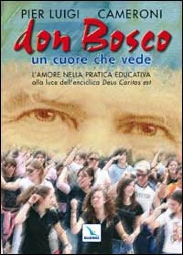 Don Bosco un cuore che vede. L'amore nella pratica educativa alla luce dell'enciclica «Deus caritas est» - Pierluigi Cameroni |