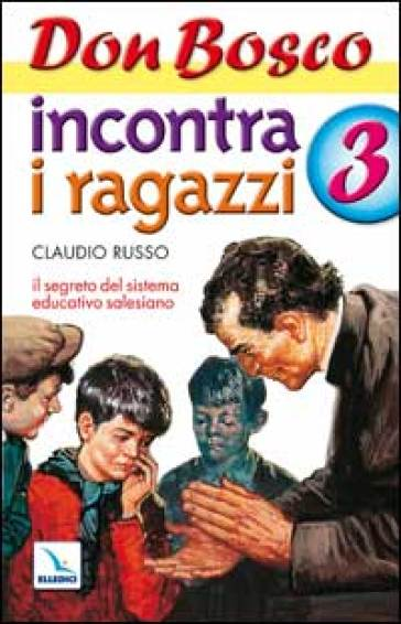 Don Bosco incontra i ragazzi. Il segreto del sistema educativo salesiano. 3. - Claudio Russo |