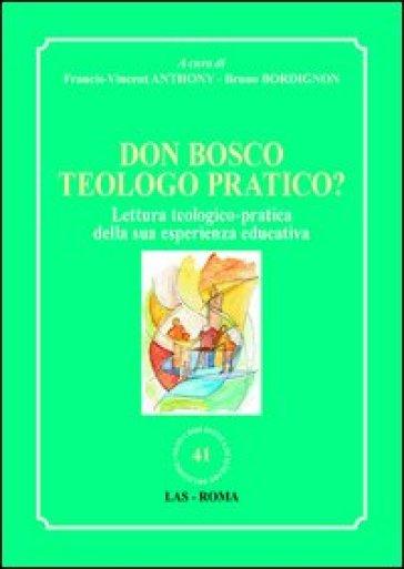 Don Bosco teologo pratico? Lettura teologico-pratica della sua esperienza educativa - F. V. Anthony |