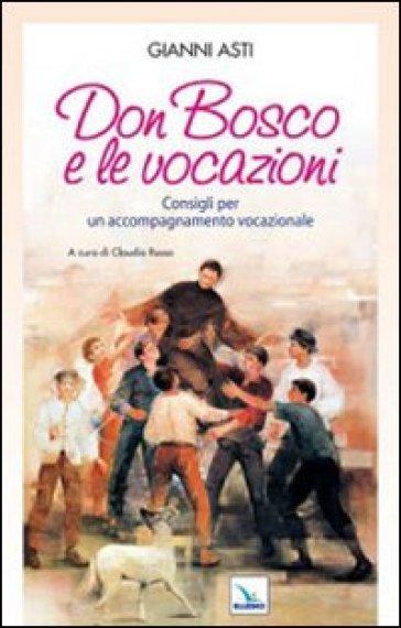 Don Bosco e le vocazioni. Consigli per un accompagnamento vocazionale - Gianni Asti  