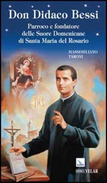 Don Didaco Bessi. Parroco e fondatore delle Suore Domenicane di Santa Maria del Rosario - Massimiliano Taroni |