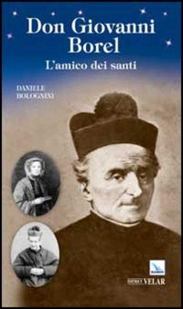 Don Giovanni Borel. L'amico dei santi - Daniele Bolognini |