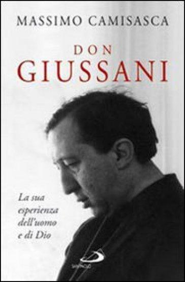 Don Giussani. La sua esperienza dell'uomo e di Dio - Massimo Camisasca |