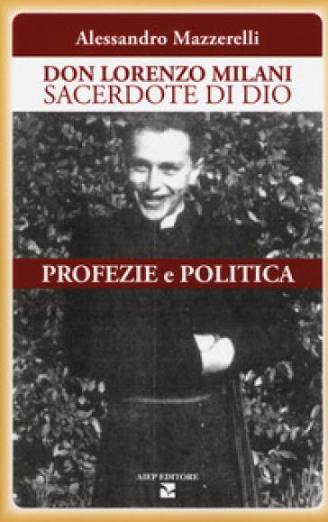 Don Lorenzo Milani sacerdote di Dio. Profezie e politica - Alessandro Mazzerelli |