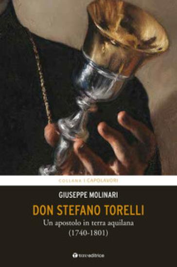 Don Stefano Torelli. Un apostolo in terra aquilana (1740-1801) - Giuseppe Molinari |