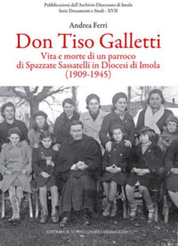 Don Tiso Galletti. Vita e morte di un parroco di Spazzate Sassatelli in diocesi di Imola (1909-1945) - Andrea Ferri |