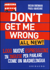 Don t get me wrong. All new! 1.000 nuove espressioni in inglese per parlare come un madrelingua