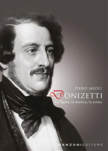 Donizetti: la figura, la musica, la scena - Piero Mioli |