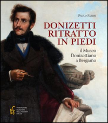 Donizetti ritratto in piedi. Il museo donizettiano a Bergamo - Paolo Fabbri pdf epub