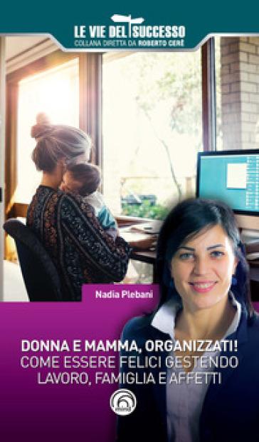 Donna e mamma, organizzati! Come essere felici gestendo famiglia, lavoro e affetti - Nadia Plebani | Thecosgala.com