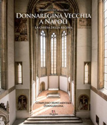 Donnaregina Vecchia a Napoli. La Chiesa della regina. Ediz. illustrata - Pierluigi Leone de Castris | Rochesterscifianimecon.com