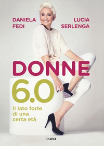 Donne 6.0. Il lato forte di una certa età - Daniela Fedi |