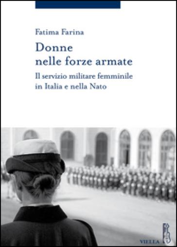 Donne nelle Forze Armate. Il servizio militare femminile in Italia e nella Nato - Fatima Farina |