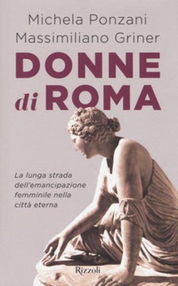 Donne di Roma. La lunga strada dell'emancipazione femminile nella città eterna - Michela Ponzani |