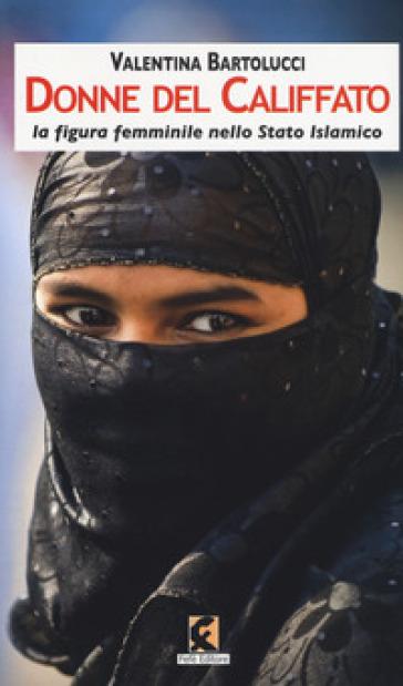Donne del califfato. La figura femminile nello Stato islamico - Valentina Bartolucci |